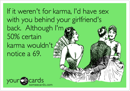 If it weren't for karma, I'd have sex with you behind your girlfriend's back.  Although I'm        50% certain karma wouldn't notice a 69.