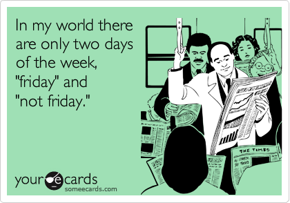 """In my world thereare only two daysof the week,""""friday"""" and """"not friday."""""""