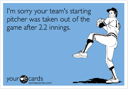I'm sorry your team's starting pitcher was taken out of the game after 2.2 innings.