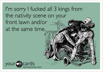 I'm sorry I fucked all 3 kings from the nativity scene on your front lawn and/or  at the same time.