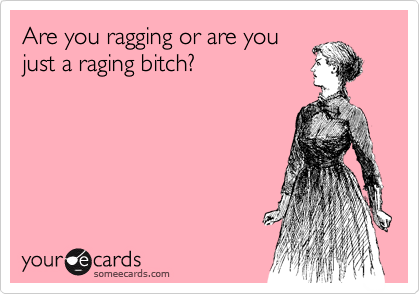 Are you ragging or are you just a raging bitch?