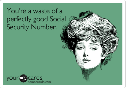 You're a waste of a perfectly good Social Security Number.