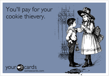 You'll pay for yourcookie thievery.