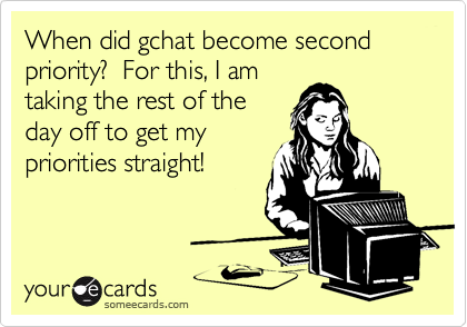When did gchat become second priority?  For this, I amtaking the rest of theday off to get mypriorities straight!