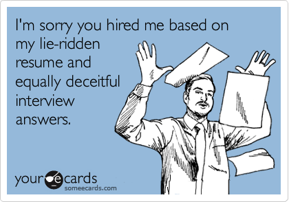 I'm sorry you hired me based on