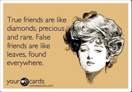 True friends are likediamonds, preciousand rare. Falsefriends are like leaves, foundeverywhere.