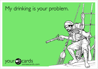 My drinking is your problem.
