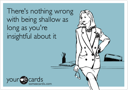 There's nothing wrongwith being shallow aslong as you'reinsightful about it
