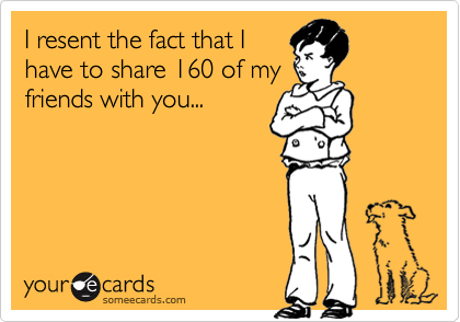 I resent the fact that I have to share 160 of my friends with you...