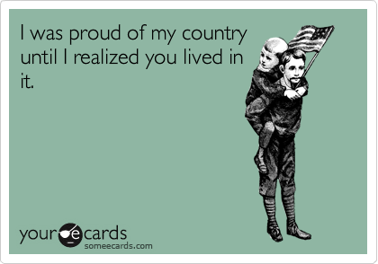 I was proud of my country until I realized you lived in it.