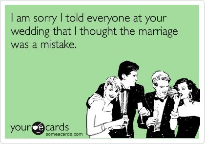 I am sorry I told everyone at your wedding that I thought the marriage was a mistake.