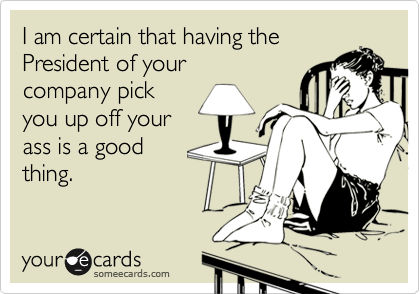 I am certain that having the President of your company pickyou up off yourass is a goodthing.