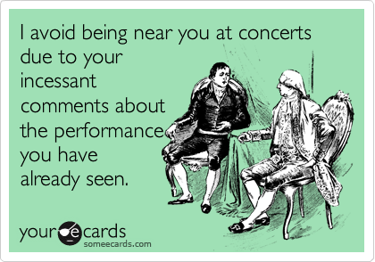 I avoid being near you at concerts due to your incessant comments about the performance you have already seen.