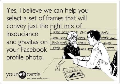 Yes, I believe we can help you select a set of frames that will convey just the right mix of insouciance and gravitas on your Facebook profile photo.