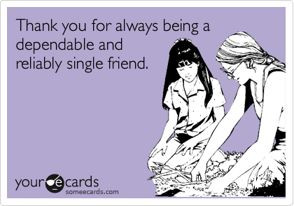 Thank you for always being a dependable and reliably single friend.