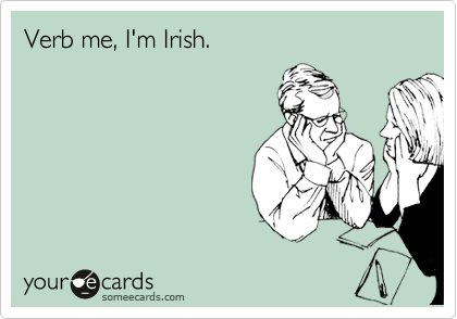 Verb me, I'm Irish.