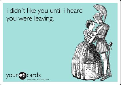 i didn't like you until i heard you were leaving.