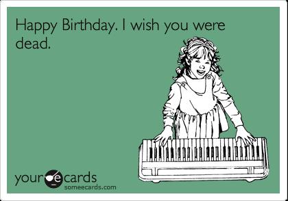 Happy Birthday. I wish you were dead.