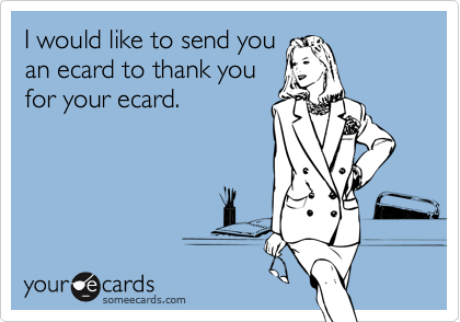 I would like to send youan ecard to thank youfor your ecard.