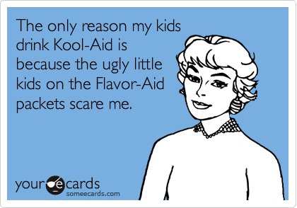 The only reason my kids drink Kool-Aid is because the ugly little kids on the Flavor-Aid packets scare me.
