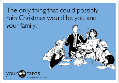 The only thing that could possibly ruin Christmas would be you and your family.