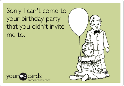Sorry I can't come toyour birthday partythat you didn't inviteme to.