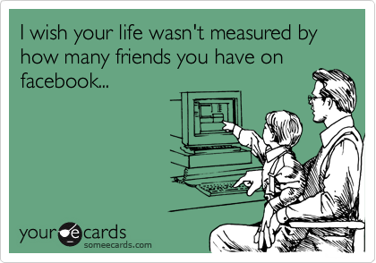I wish your life wasn't measured by how many friends you have onfacebook...