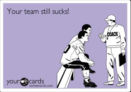 Your team still sucks!