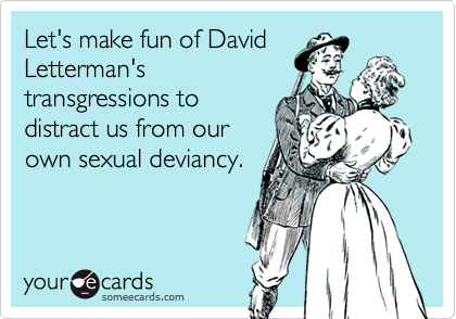 Let's make fun of David Letterman's  transgressions to distract us from our own sexual deviancy.