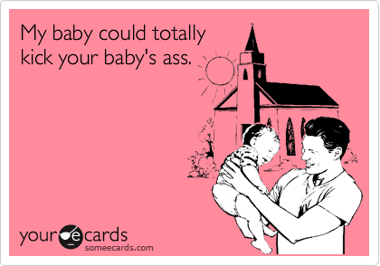 My baby could totally kick your baby's ass.