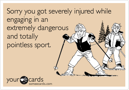 Sorry you got severely injured while engaging in anextremely dangerousand totallypointless sport.