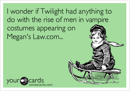 I wonder if Twilight had anything to do with the rise of men in vampire costumes appearing on Megan's Law.com...