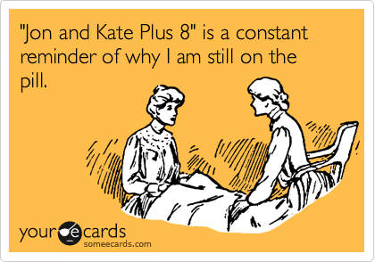 """Jon and Kate Plus 8"" is a constant reminder of why I am still on the pill."