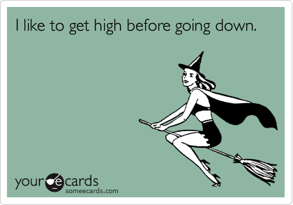 I like to get high before going down.