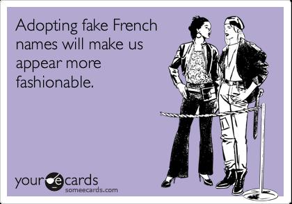 Adopting fake Frenchnames will make usappear morefashionable.