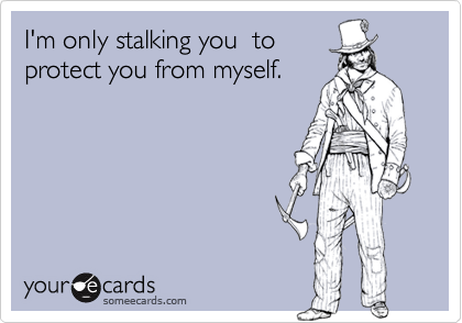 I'm only stalking you  toprotect you from myself.
