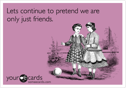 Lets continue to pretend we are only just friends.