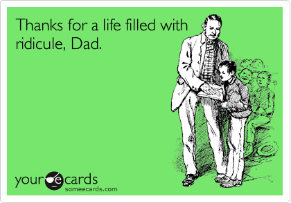 Thanks for a life filled with ridicule, Dad.
