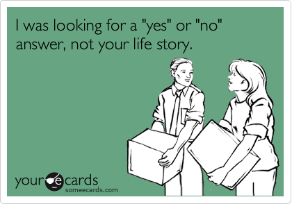 "I was looking for a ""yes"" or ""no"" answer, not your life story."