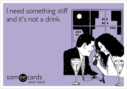 I need something stiff and it's not a drink.