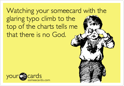 Watching your someecard with the glaring typo climb to the top of the charts tells me that there is no God.