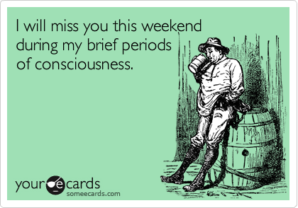 I will miss you this weekendduring my brief periodsof consciousness.