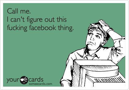 Call me.  I can't figure out this  fucking facebook thing.