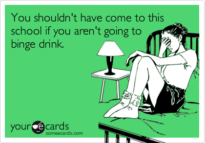 You shouldn't have come to thisschool if you aren't going tobinge drink.
