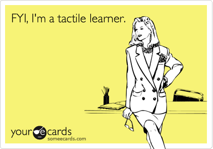 FYI, I'm a tactile learner.