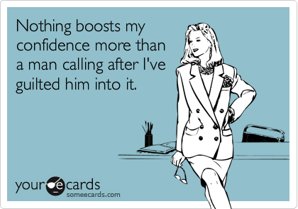 Nothing boosts myconfidence more than a man calling after I've guilted him into it.