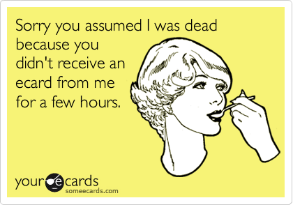 Sorry you assumed I was dead because youdidn't receive anecard from mefor a few hours.