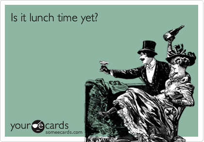 Is it lunch time yet?