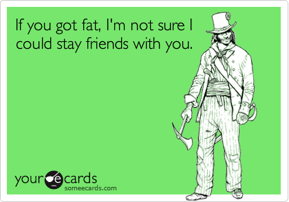 If you got fat, I'm not sure Icould stay friends with you.