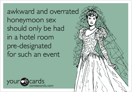 awkward and overrated honeymoon sex should only be hadin a hotel roompre-designatedfor such an event